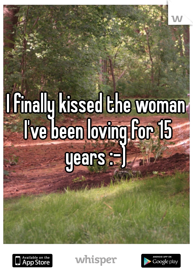 I finally kissed the woman I've been loving for 15 years :-)
