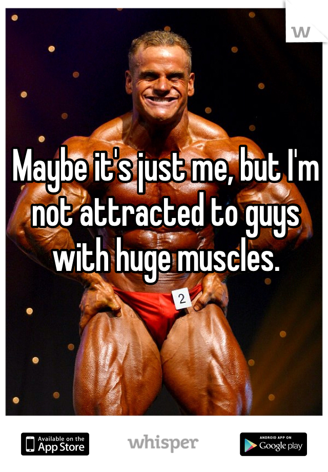 Maybe it's just me, but I'm not attracted to guys with huge muscles.