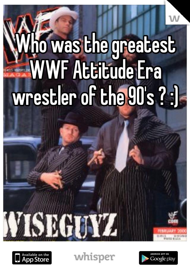 Who was the greatest WWF Attitude Era wrestler of the 90's ? :)