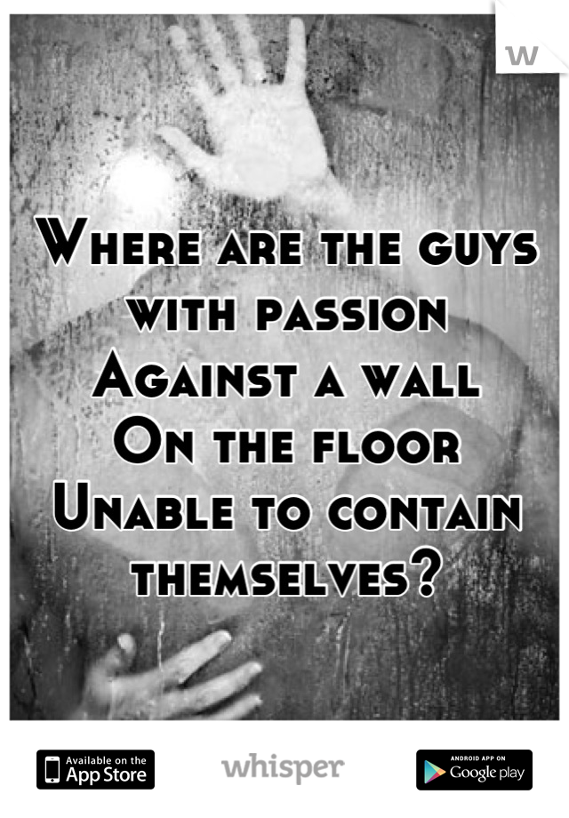Where are the guys with passion Against a wall On the floor Unable to contain themselves?