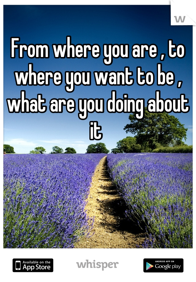From where you are , to where you want to be , what are you doing about it