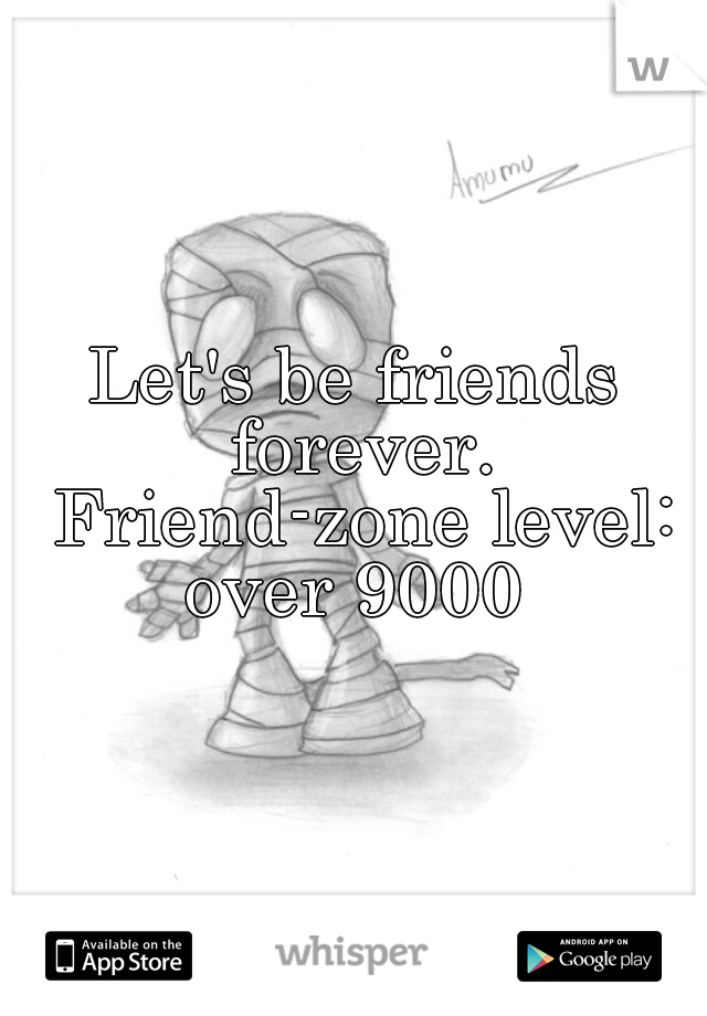 Let's be friends forever. Friend-zone level: over 9000