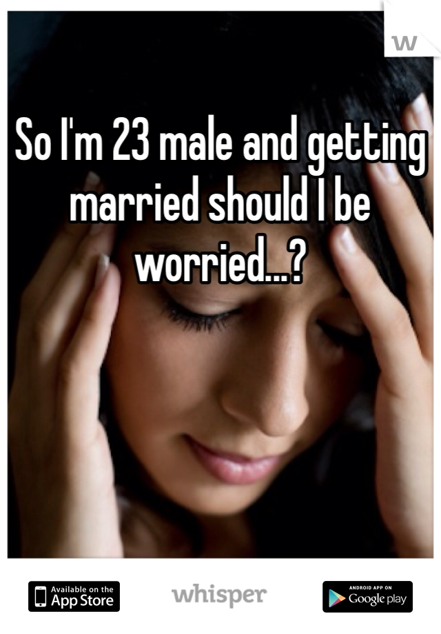 So I'm 23 male and getting married should I be worried...?