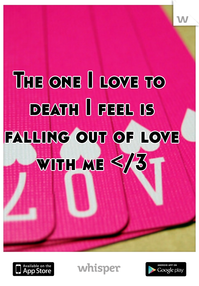 The one I love to death I feel is falling out of love with me </3