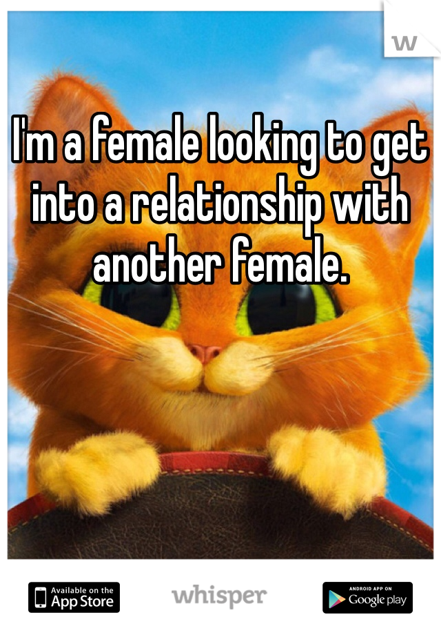 I'm a female looking to get into a relationship with another female.