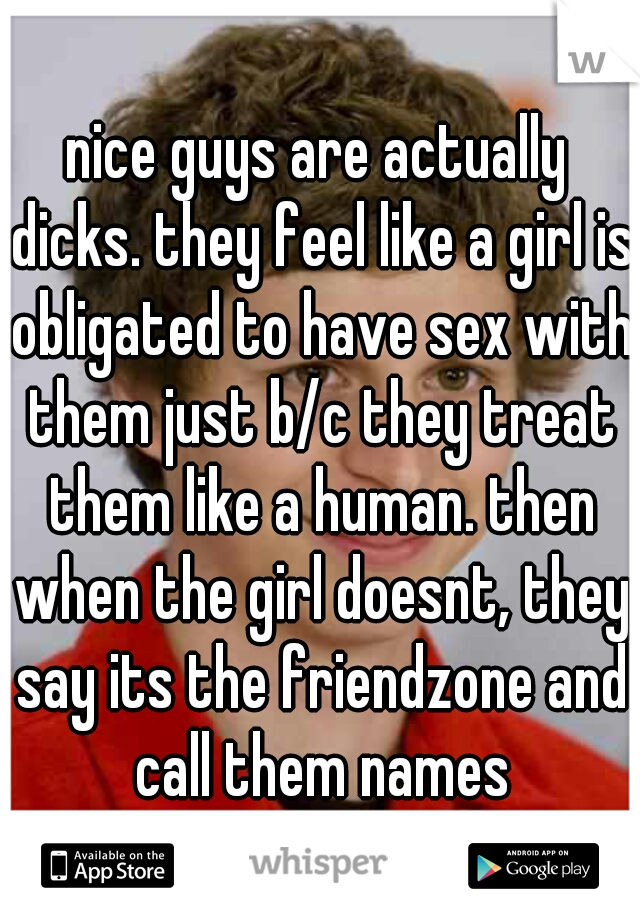 nice guys are actually dicks. they feel like a girl is obligated to have sex with them just b/c they treat them like a human. then when the girl doesnt, they say its the friendzone and call them names