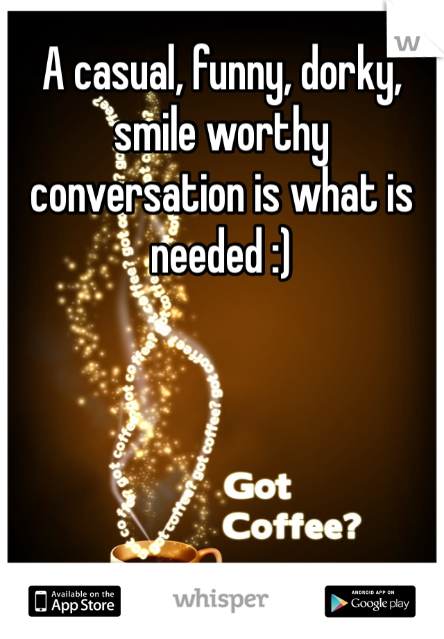 A casual, funny, dorky, smile worthy conversation is what is needed :)