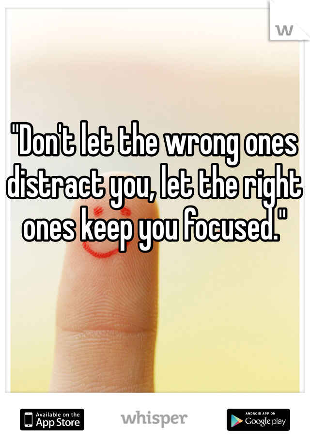 """""""Don't let the wrong ones distract you, let the right ones keep you focused."""""""