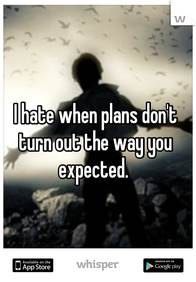 I hate when plans don't turn out the way you expected.