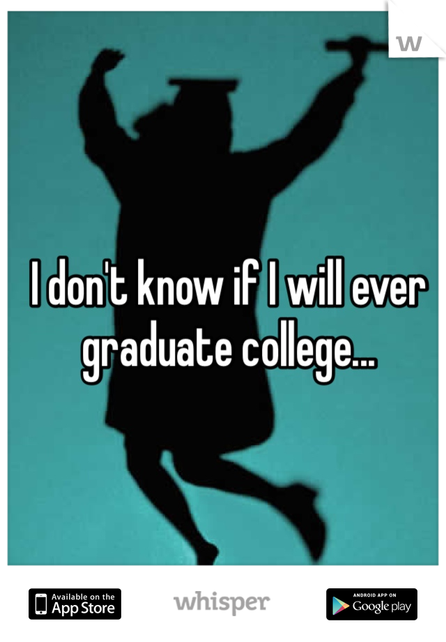 I don't know if I will ever graduate college...