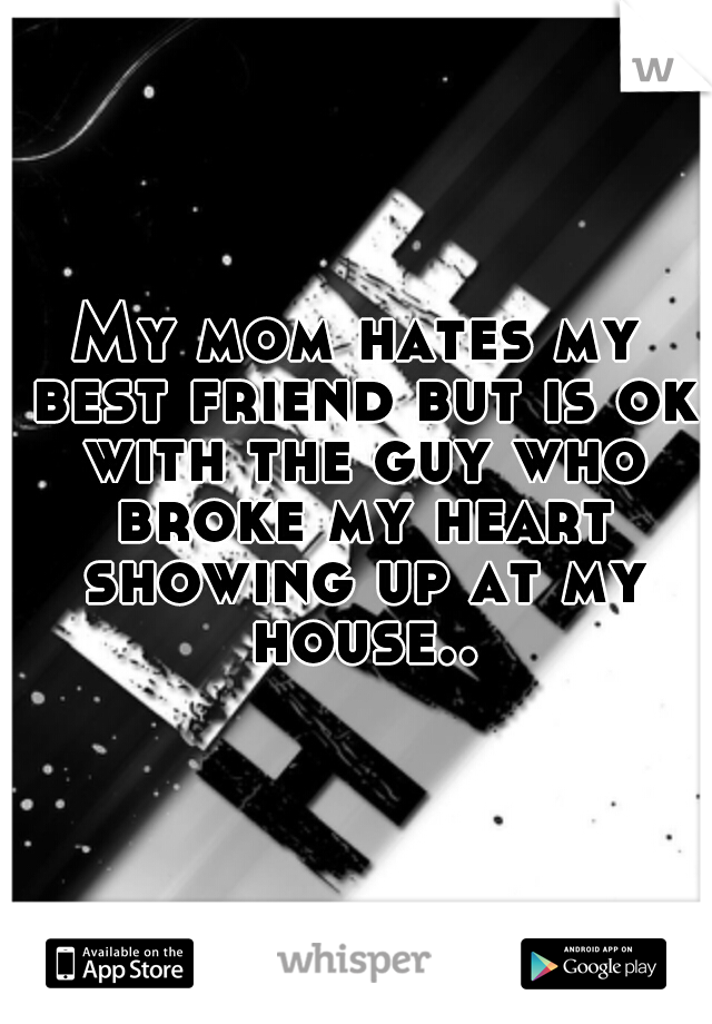 My mom hates my best friend but is ok with the guy who broke my heart showing up at my house..