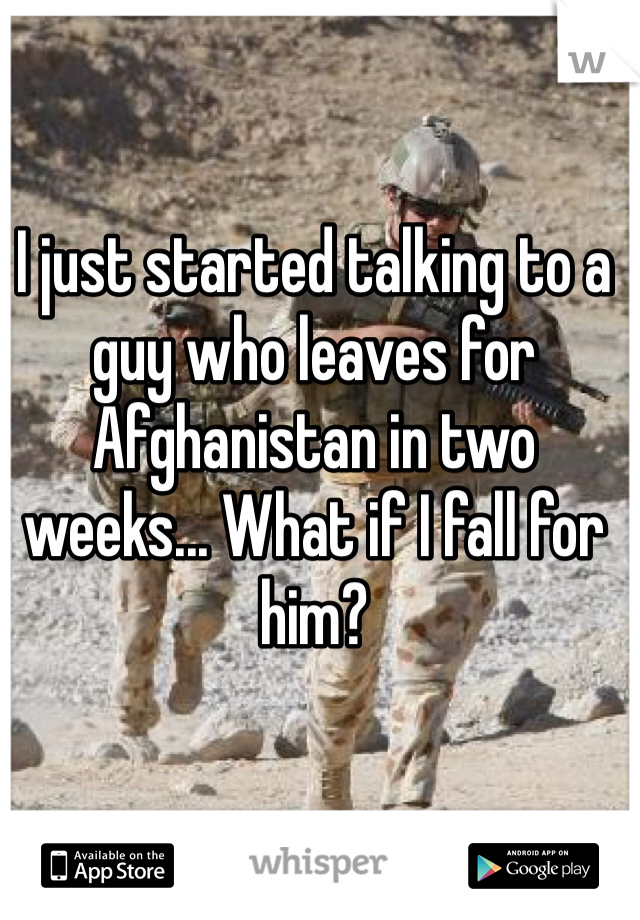 I just started talking to a guy who leaves for Afghanistan in two weeks... What if I fall for him?