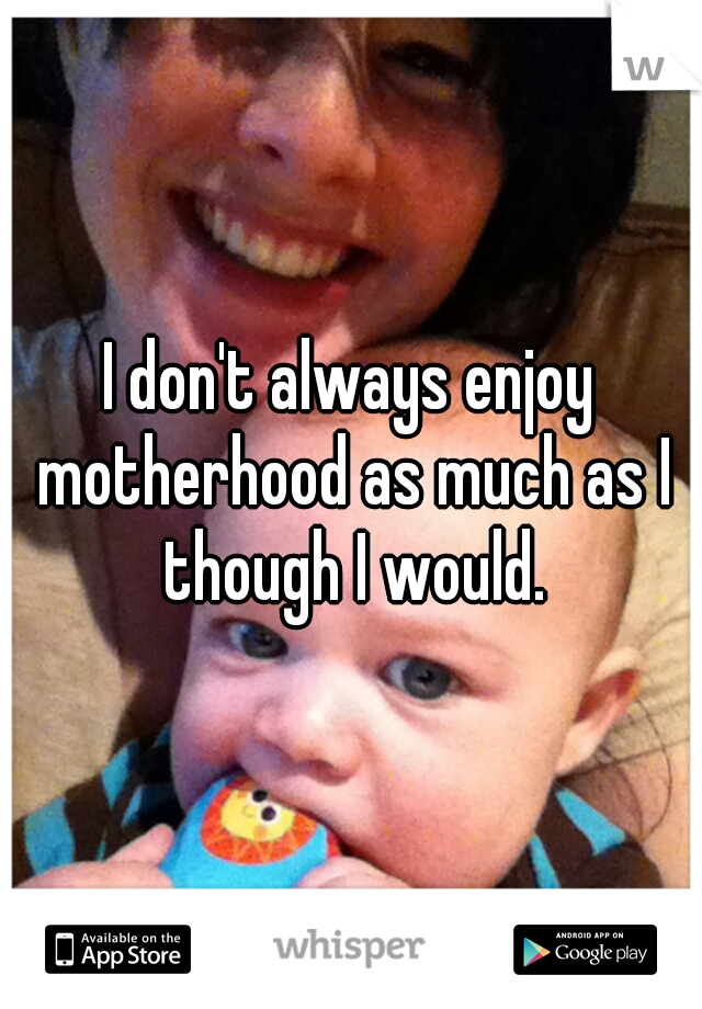 I don't always enjoy motherhood as much as I though I would.