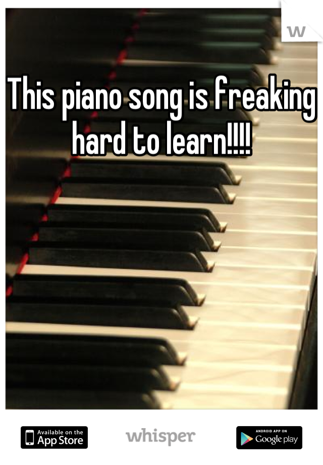 This piano song is freaking hard to learn!!!!