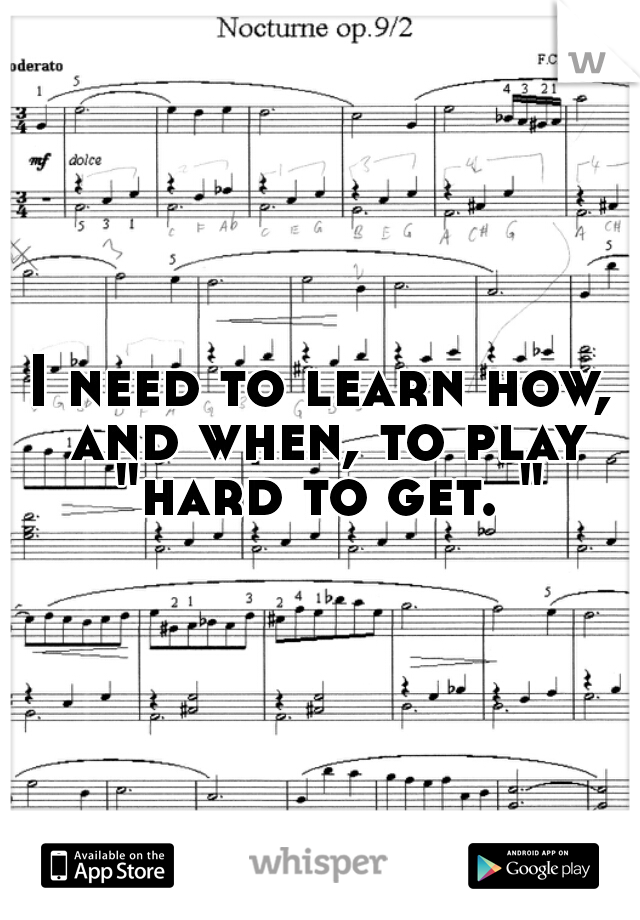 "I need to learn how, and when, to play ""hard to get. """