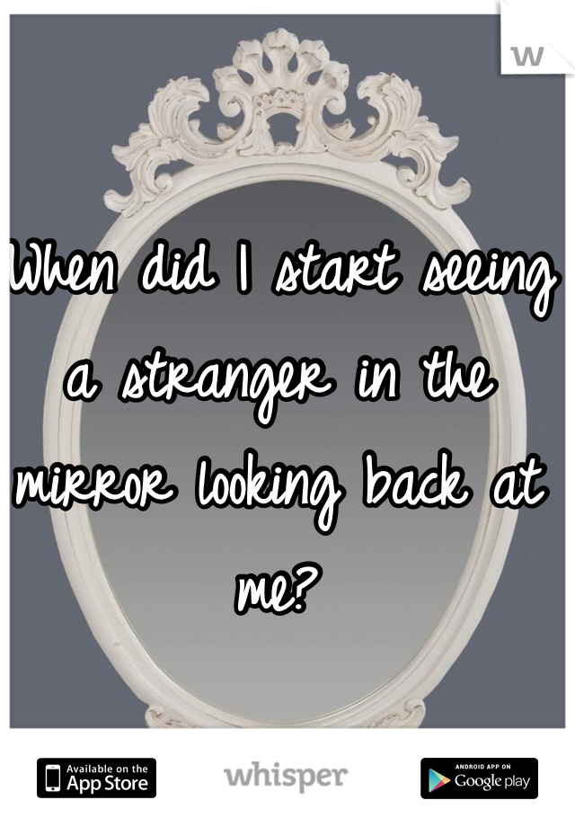 When did I start seeing a stranger in the mirror looking back at me?