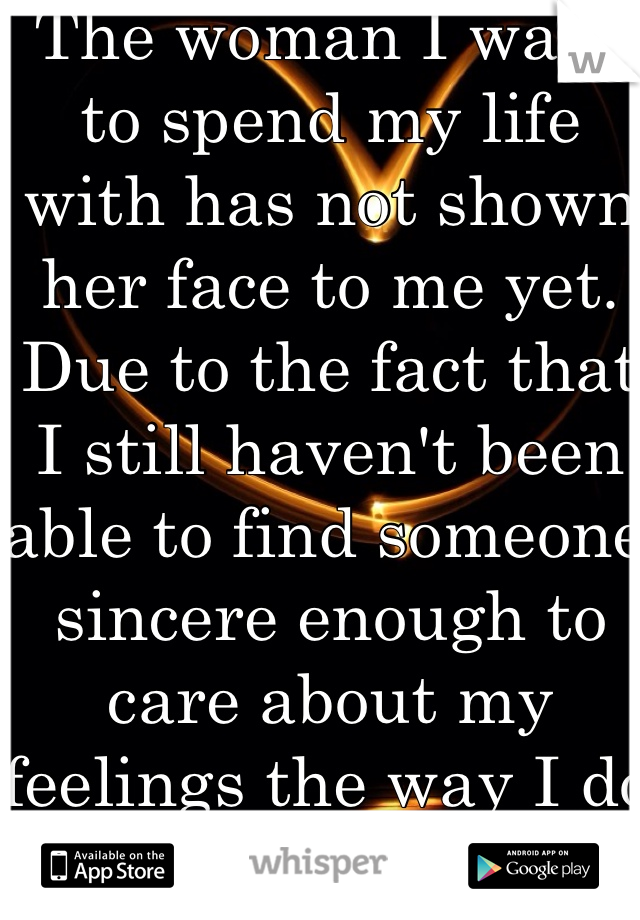 The woman I want to spend my life with has not shown her face to me yet. Due to the fact that I still haven't been able to find someone sincere enough to care about my feelings the way I do hers.