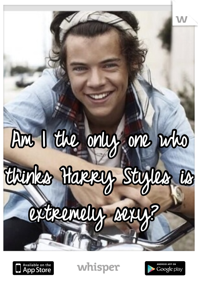 Am I the only one who thinks Harry Styles is extremely sexy?