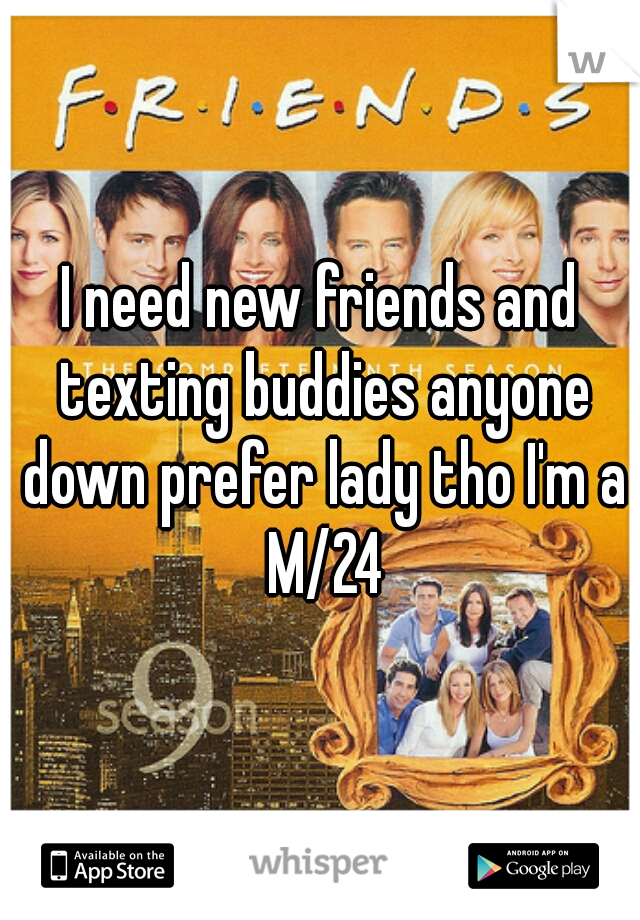 I need new friends and texting buddies anyone down prefer lady tho I'm a M/24