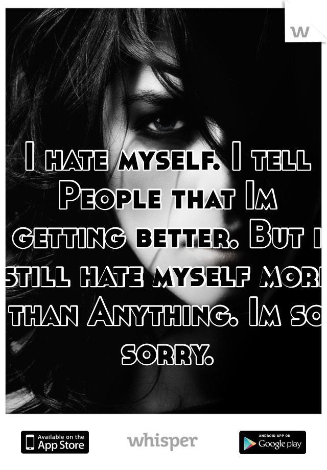 I hate myself. I tell People that Im getting better. But i still hate myself more than Anything. Im so sorry.