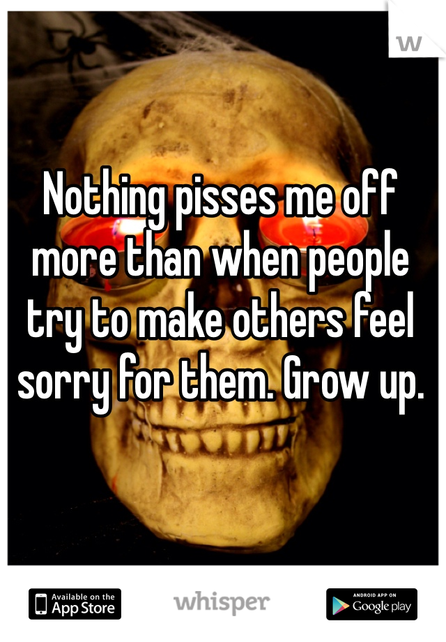 Nothing pisses me off more than when people try to make others feel sorry for them. Grow up.