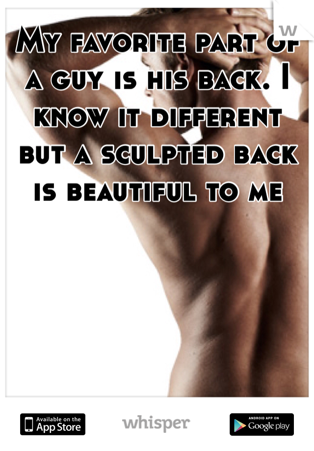 My favorite part of a guy is his back. I know it different but a sculpted back is beautiful to me