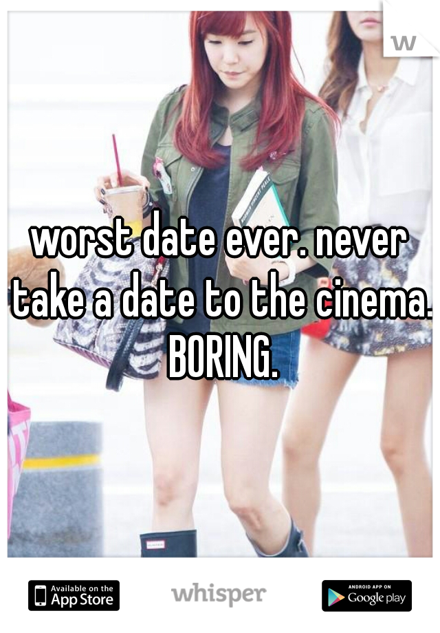 worst date ever. never take a date to the cinema. BORING.