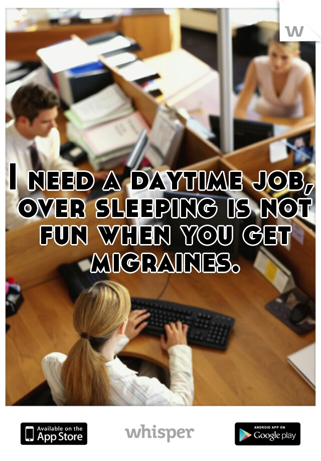 I need a daytime job, over sleeping is not fun when you get migraines.