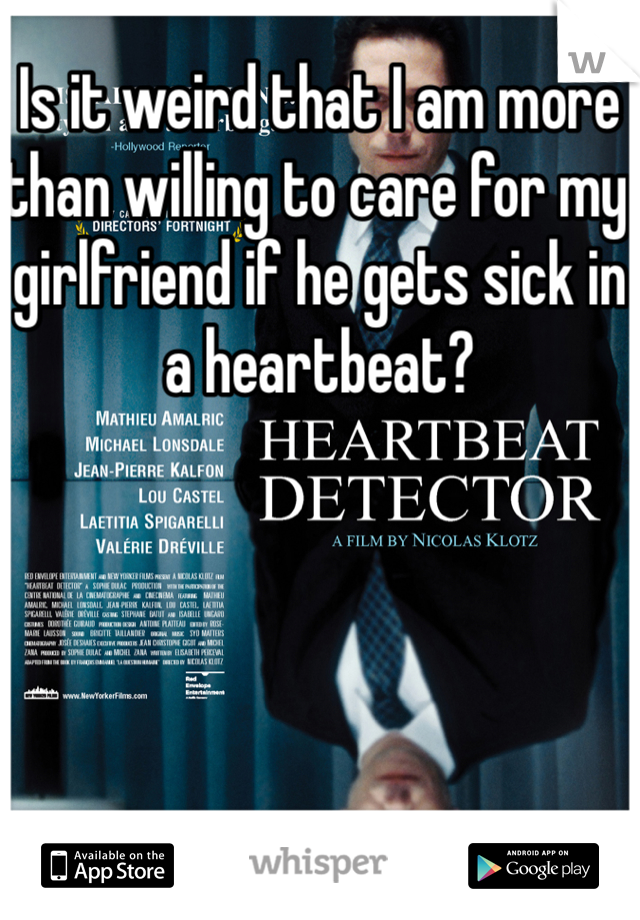 Is it weird that I am more than willing to care for my girlfriend if he gets sick in a heartbeat?