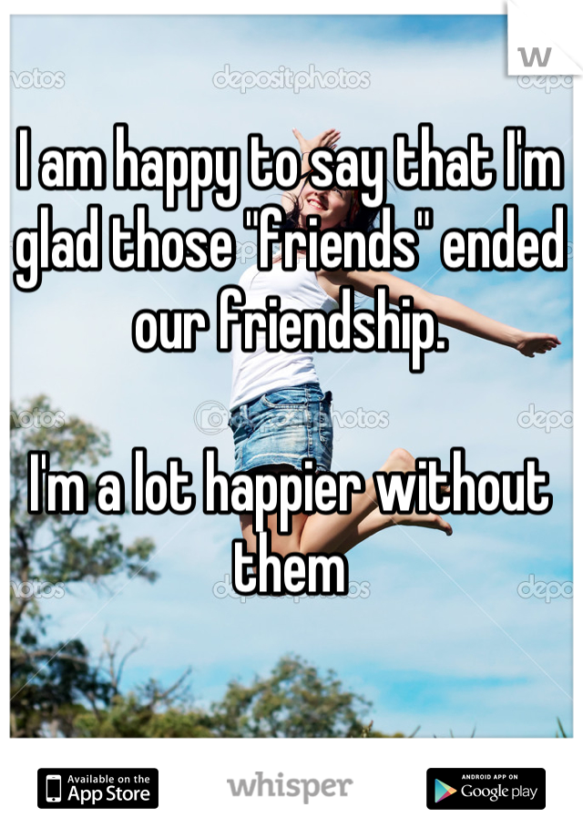 """I am happy to say that I'm glad those """"friends"""" ended our friendship.   I'm a lot happier without them"""