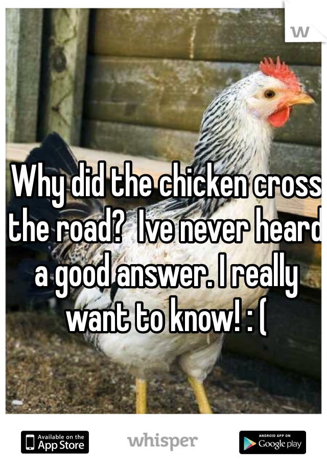 Why did the chicken cross the road?  Ive never heard a good answer. I really want to know! : (