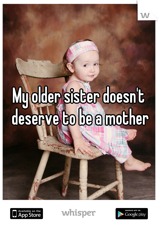 My older sister doesn't deserve to be a mother