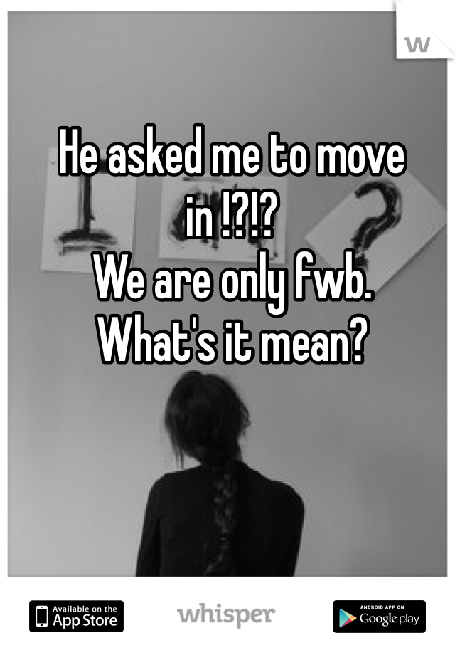 He asked me to move in !?!?  We are only fwb.  What's it mean?