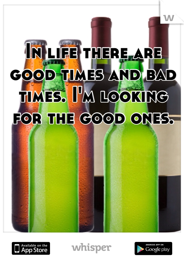 In life there are good times and bad times. I'm looking for the good ones.