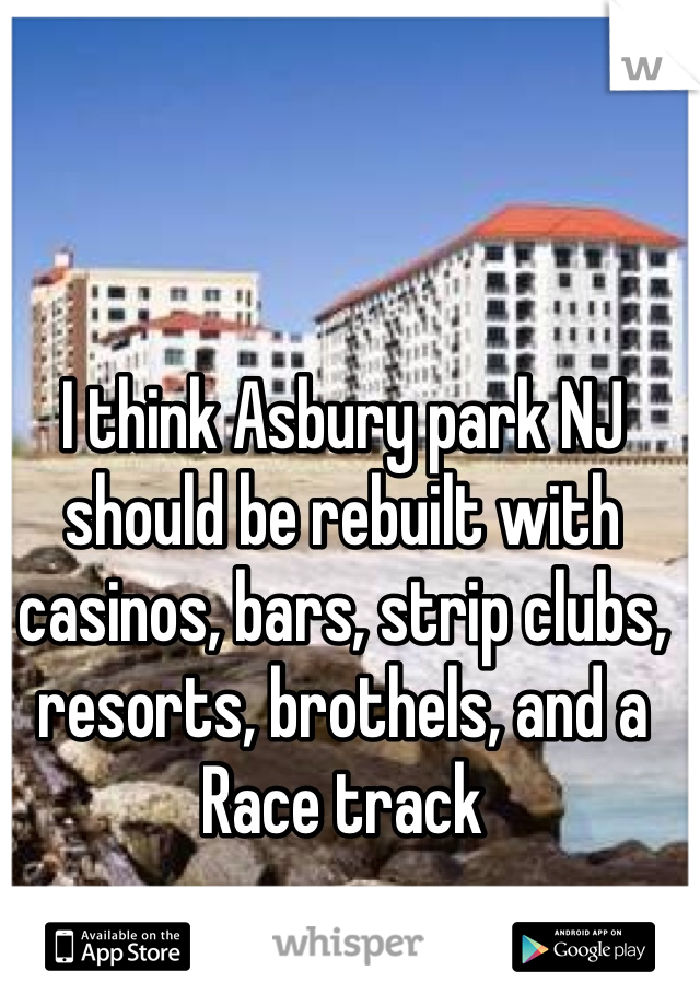 I think Asbury park NJ should be rebuilt with casinos, bars, strip clubs, resorts, brothels, and a Race track