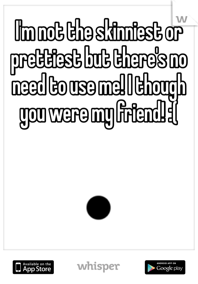 I'm not the skinniest or prettiest but there's no need to use me! I though you were my friend! :(