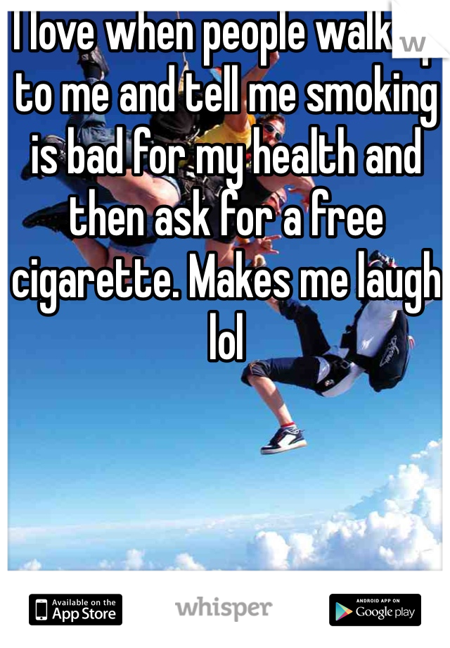 I love when people walk up to me and tell me smoking is bad for my health and then ask for a free cigarette. Makes me laugh lol