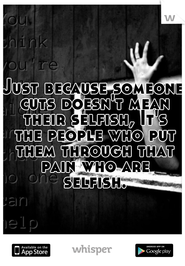 Just because someone cuts doesn't mean their selfish, It's the people who put them through that pain who are selfish.