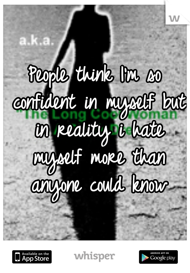 People think I'm so confident in myself but in reality i hate myself more than anyone could know