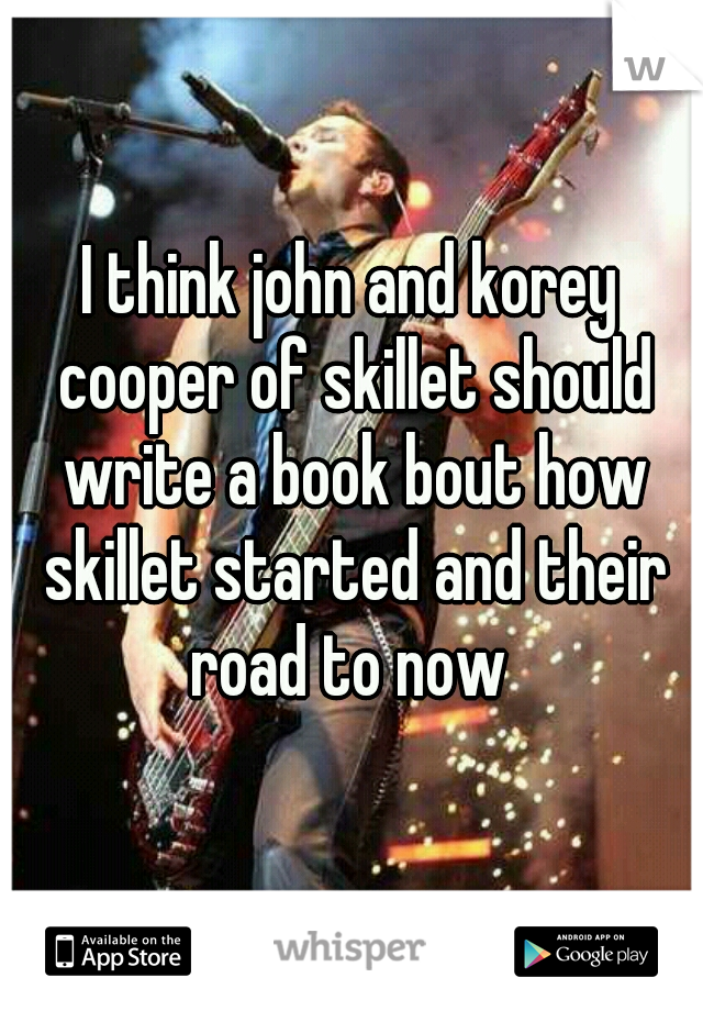 I think john and korey cooper of skillet should write a book bout how skillet started and their road to now