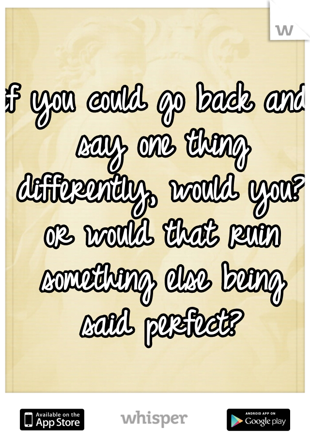 if you could go back and say one thing differently, would you? or would that ruin something else being said perfect?