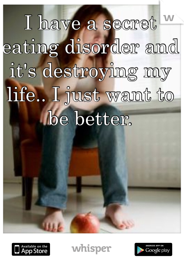 I have a secret eating disorder and it's destroying my life.. I just want to be better.