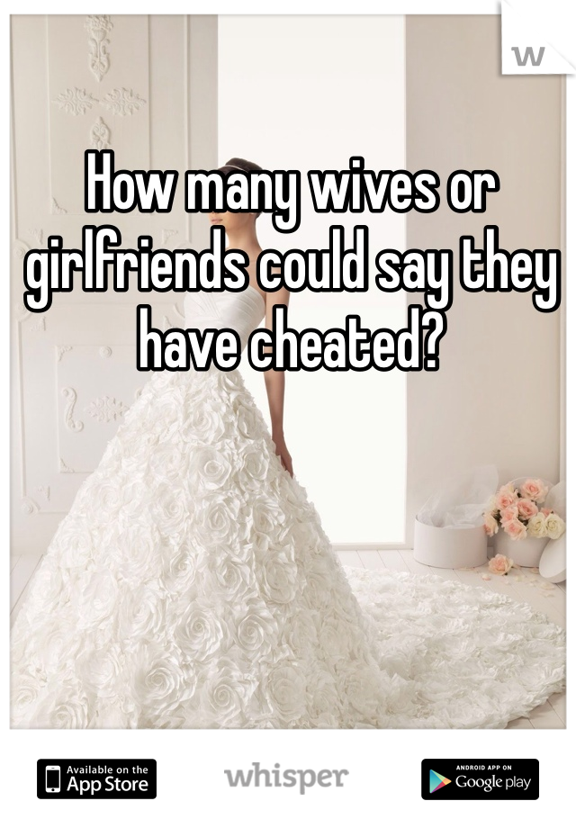 How many wives or girlfriends could say they have cheated?