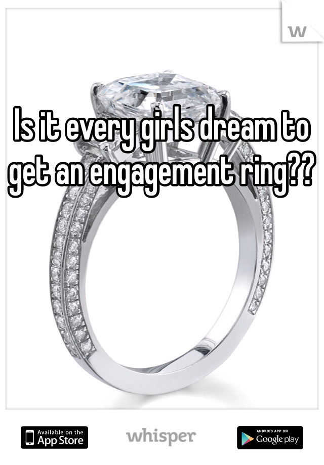 Is it every girls dream to get an engagement ring??