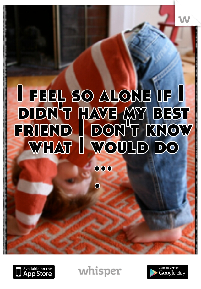 I feel so alone if I didn't have my best friend I don't know what I would do ....