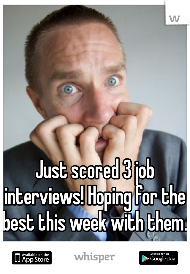 Just scored 3 job interviews! Hoping for the best this week with them.