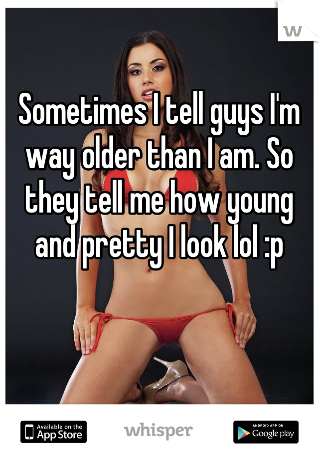 Sometimes I tell guys I'm way older than I am. So they tell me how young and pretty I look lol :p