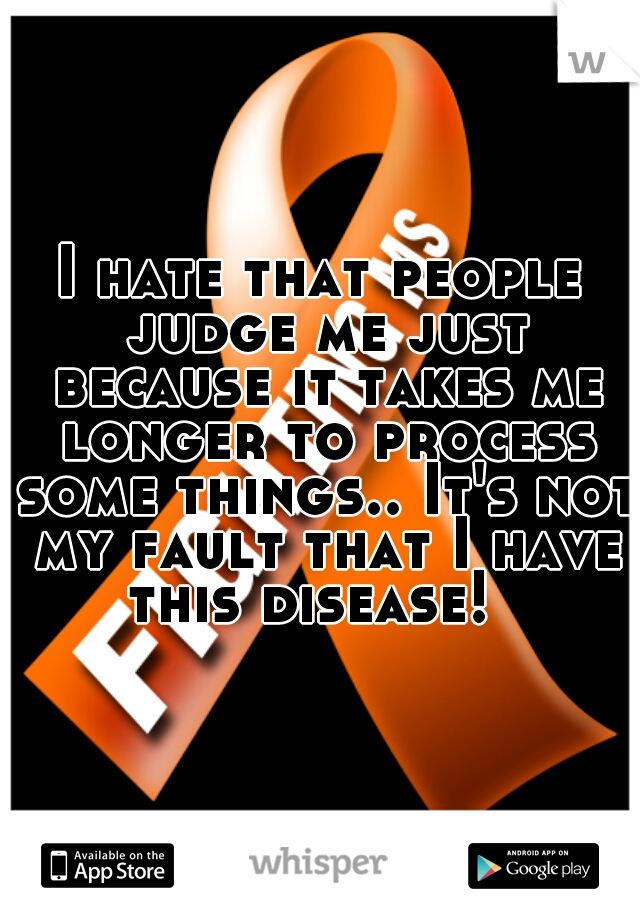 I hate that people judge me just because it takes me longer to process some things.. It's not my fault that I have this disease!