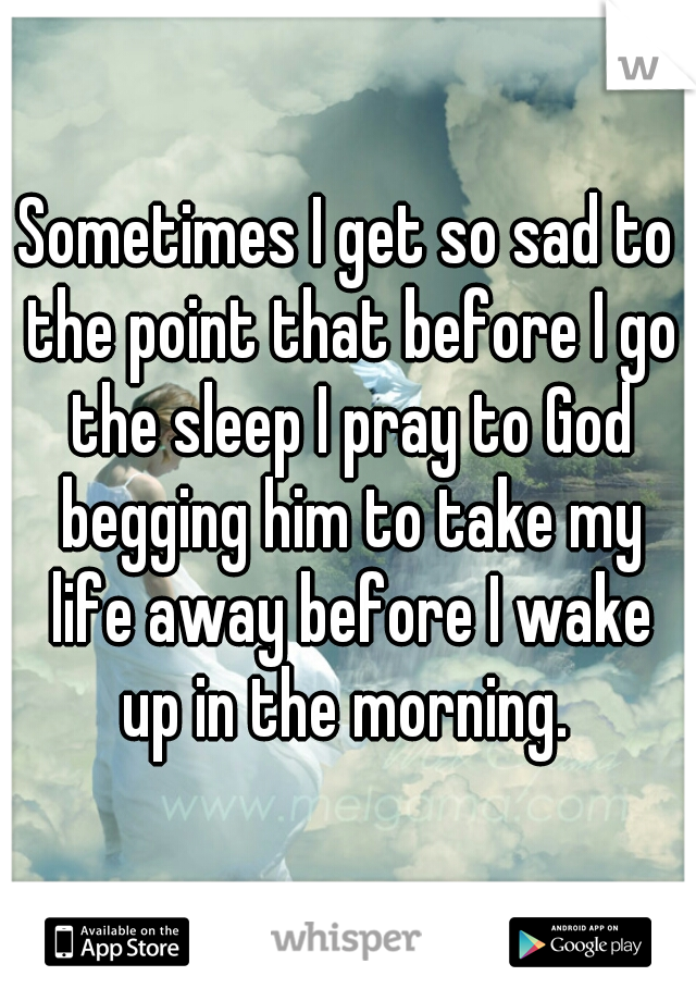 Sometimes I get so sad to the point that before I go the sleep I pray to God begging him to take my life away before I wake up in the morning.