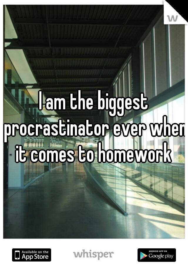 I am the biggest procrastinator ever when it comes to homework